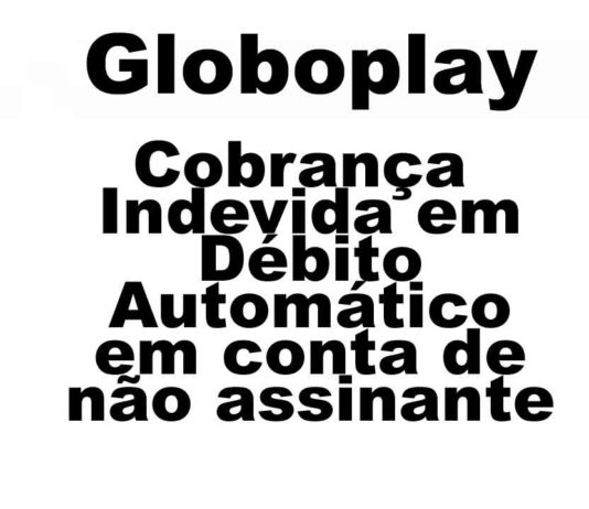 globoplay cobrança indevida debito automatico não assinante
